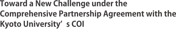 Toward a New Challenge under the Comprehensive Partnership Agreement with the Kyoto University's COI